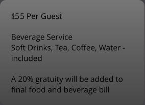 $25 Per Guest Beverage Service Soft Drinks, Tea, Coffee, Water -  included A 20% gratuity will be added to  final food and beverage bill