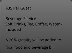 $35 Per Guest Beverage Service Soft Drinks, Tea, Coffee, Water -  included A 20% gratuity will be added to  final food and beverage bill